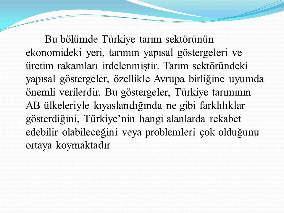 Bu bölümde Türkiye tarım sektörünün ekonomideki yeri, tarımın yapısal göstergeleri ve üretim rakamları irdelenmiştir.
