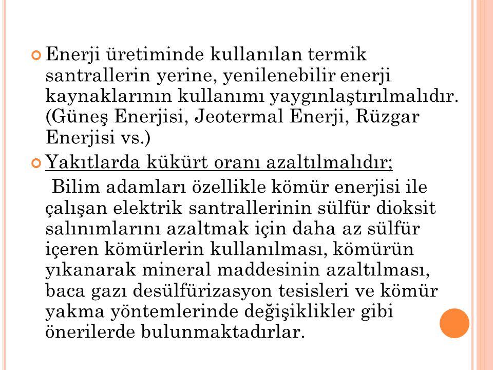 Enerji üretiminde kullanılan termik santrallerin yerine, yenilenebilir enerji kaynaklarının kullanımı yaygınlaştırılmalıdır. (Güneş Enerjisi, Jeotermal Enerji, Rüzgar Enerjisi vs.)