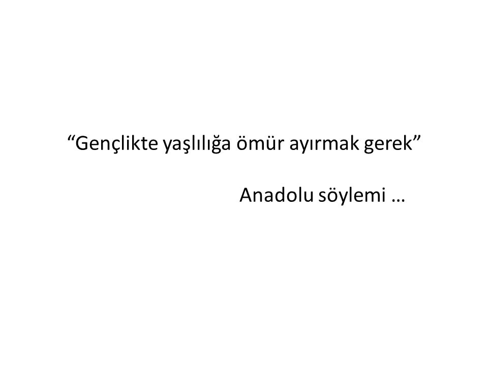 Gençlikte yaşlılığa ömür ayırmak gerek Anadolu söylemi …