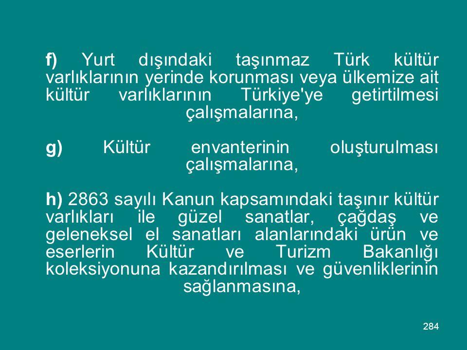 f) Yurt dışındaki taşınmaz Türk kültür varlıklarının yerinde korunması veya ülkemize ait kültür varlıklarının Türkiye ye getirtilmesi çalışmalarına, g) Kültür envanterinin oluşturulması çalışmalarına, h) 2863 sayılı Kanun kapsamındaki taşınır kültür varlıkları ile güzel sanatlar, çağdaş ve geleneksel el sanatları alanlarındaki ürün ve eserlerin Kültür ve Turizm Bakanlığı koleksiyonuna kazandırılması ve güvenliklerinin sağlanmasına,
