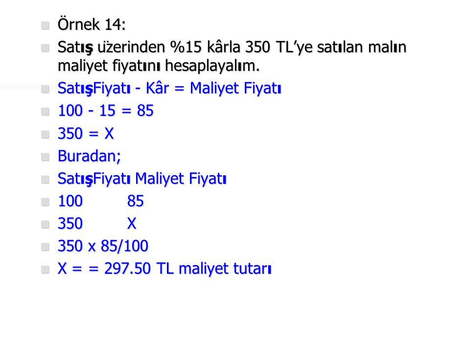 Örnek 14: Satış üzerinden %15 kârla 350 TL'ye satılan malın maliyet fiyatını hesaplayalım. SatışFiyatı - Kâr = Maliyet Fiyatı.