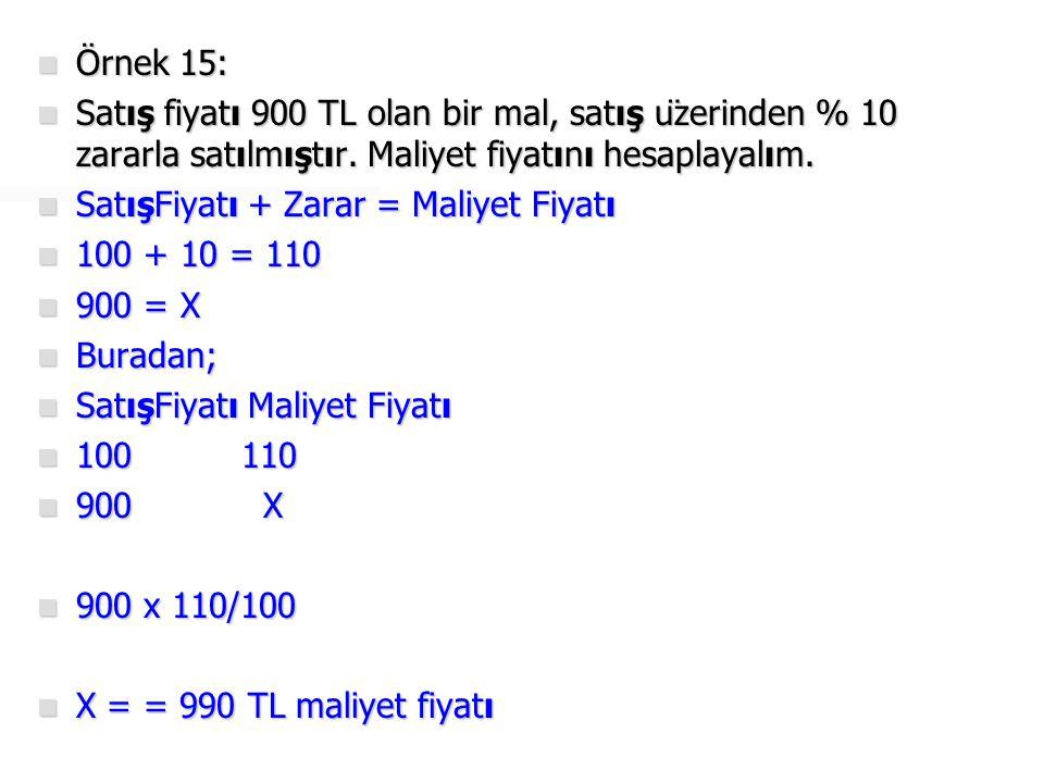 Örnek 15: Satış fiyatı 900 TL olan bir mal, satış üzerinden % 10 zararla satılmıştır. Maliyet fiyatını hesaplayalım.