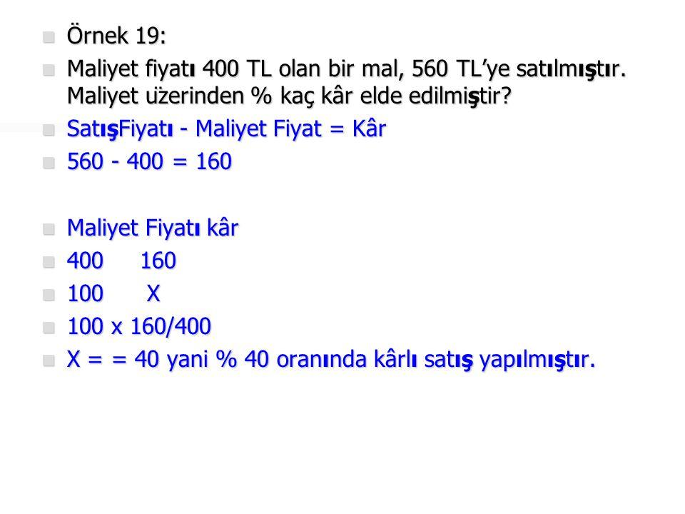 Örnek 19: Maliyet fiyatı 400 TL olan bir mal, 560 TL'ye satılmıştır. Maliyet üzerinden % kaç kâr elde edilmiştir