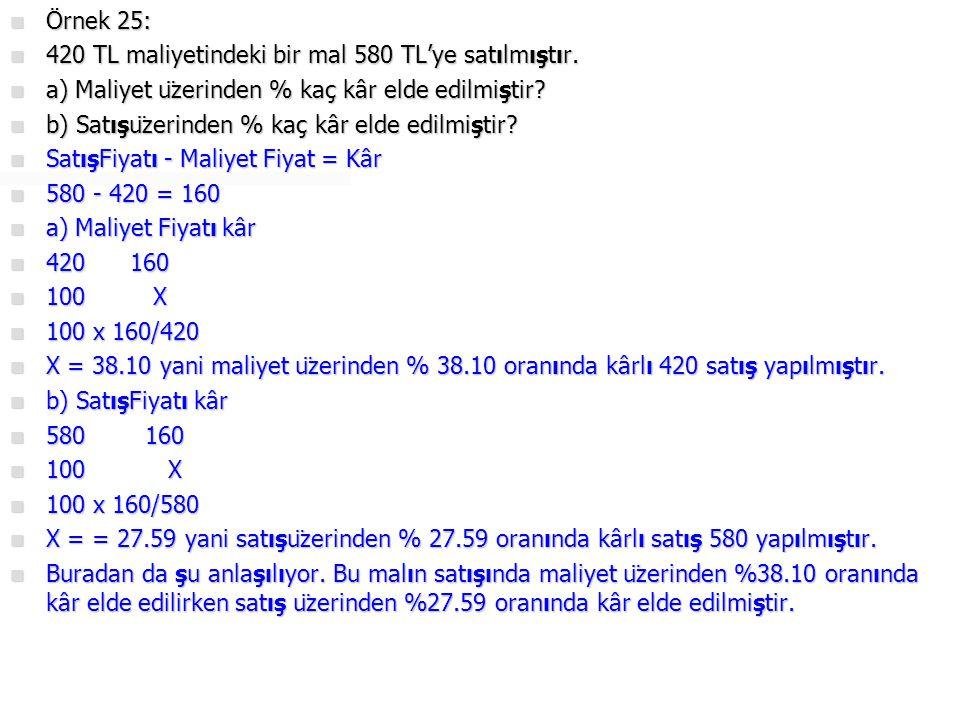 Örnek 25: 420 TL maliyetindeki bir mal 580 TL'ye satılmıştır. a) Maliyet üzerinden % kaç kâr elde edilmiştir