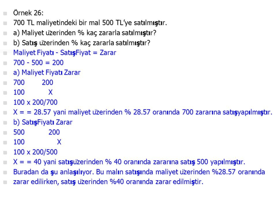 Örnek 26: 700 TL maliyetindeki bir mal 500 TL'ye satılmıştır. a) Maliyet üzerinden % kaç zararla satılmıştır