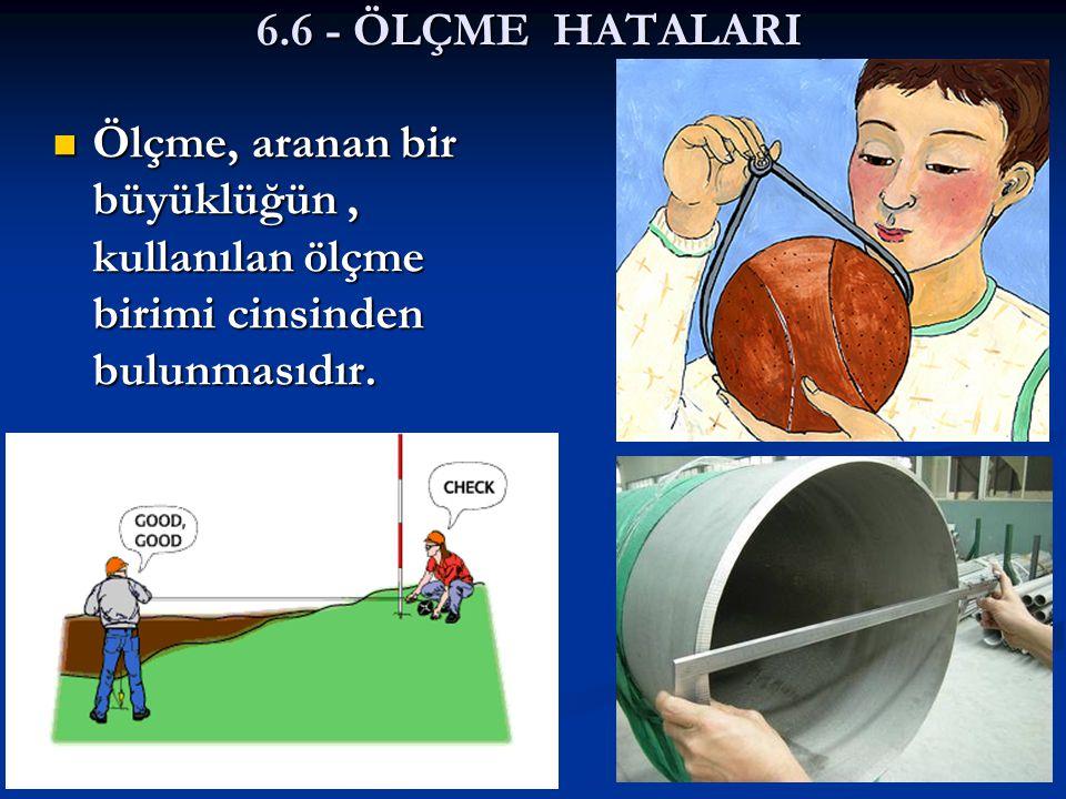 6.6 - ÖLÇME HATALARI Ölçme, aranan bir büyüklüğün , kullanılan ölçme birimi cinsinden bulunmasıdır.