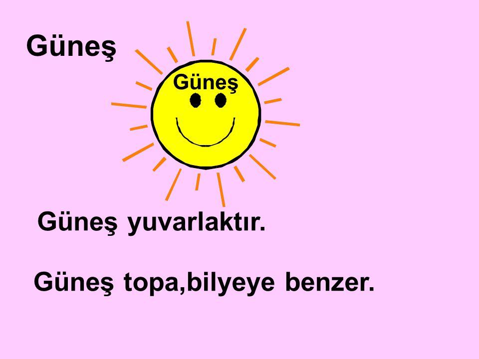 Güneş Güneş Güneş yuvarlaktır. Güneş topa,bilyeye benzer.