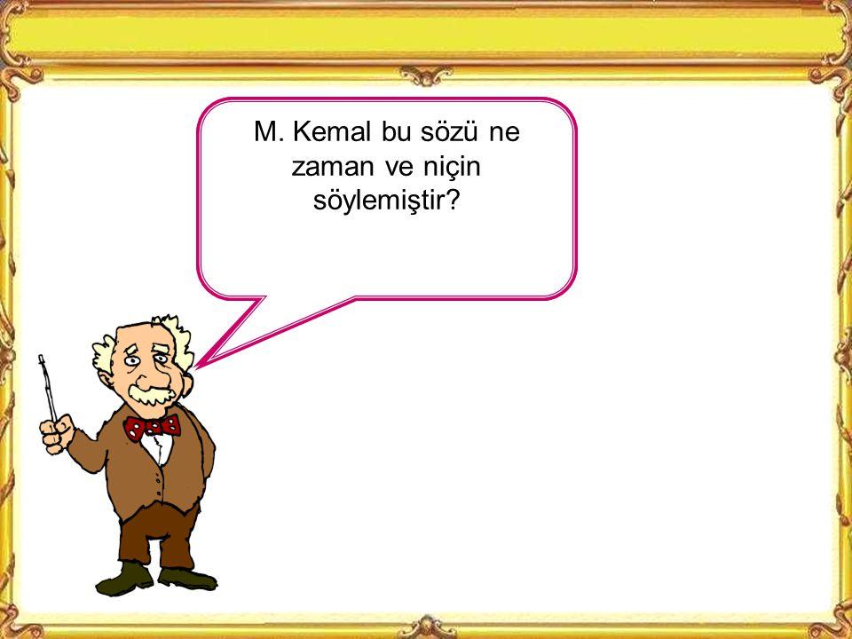 M. Kemal bu sözü ne zaman ve niçin söylemiştir