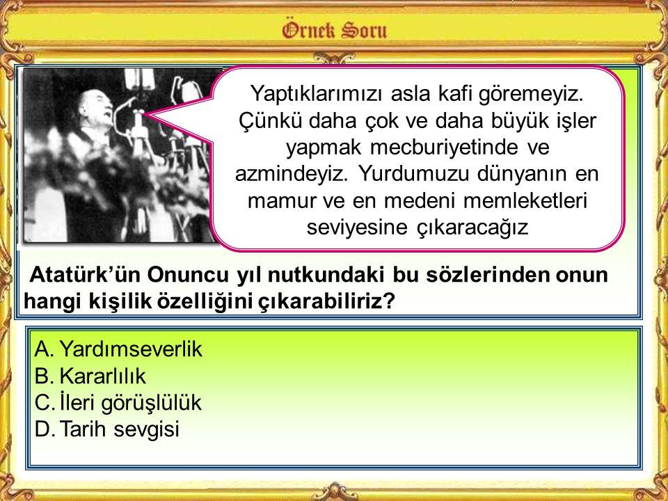 Atatürk'ün Onuncu yıl nutkundaki bu sözlerinden onun hangi kişilik özelliğini çıkarabiliriz