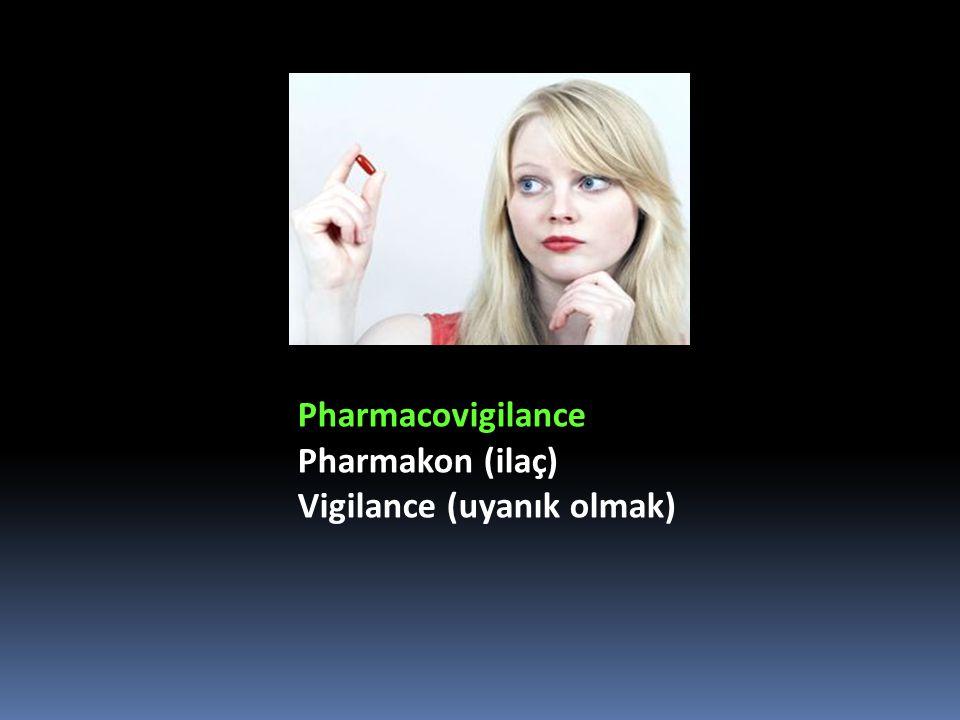 Pharmacovigilance Pharmakon (ilaç) Vigilance (uyanık olmak)