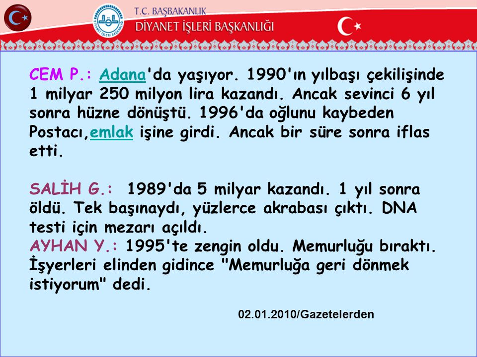 CEM P.: Adana da yaşıyor. 1990 ın yılbaşı çekilişinde 1 milyar 250 milyon lira kazandı. Ancak sevinci 6 yıl sonra hüzne dönüştü. 1996 da oğlunu kaybeden Postacı,emlak işine girdi. Ancak bir süre sonra iflas etti.