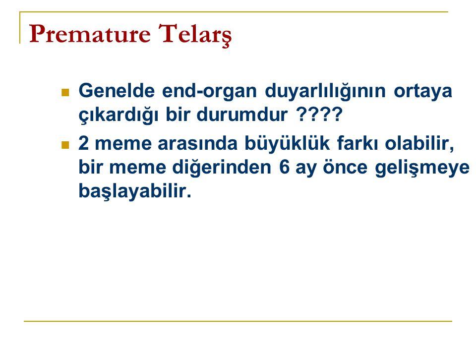 Premature Telarş Genelde end-organ duyarlılığının ortaya çıkardığı bir durumdur