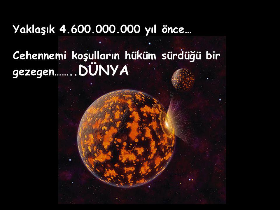 Yaklaşık 4.600.000.000 yıl önce… Cehennemi koşulların hüküm sürdüğü bir gezegen……..DÜNYA