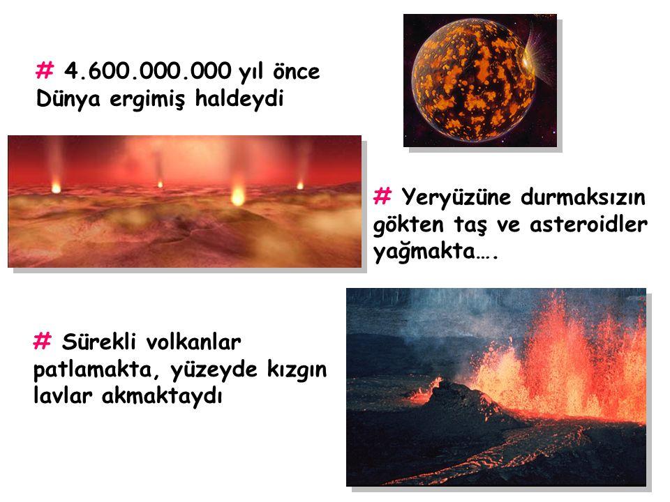 # 4.600.000.000 yıl önce Dünya ergimiş haldeydi. # Yeryüzüne durmaksızın gökten taş ve asteroidler yağmakta….