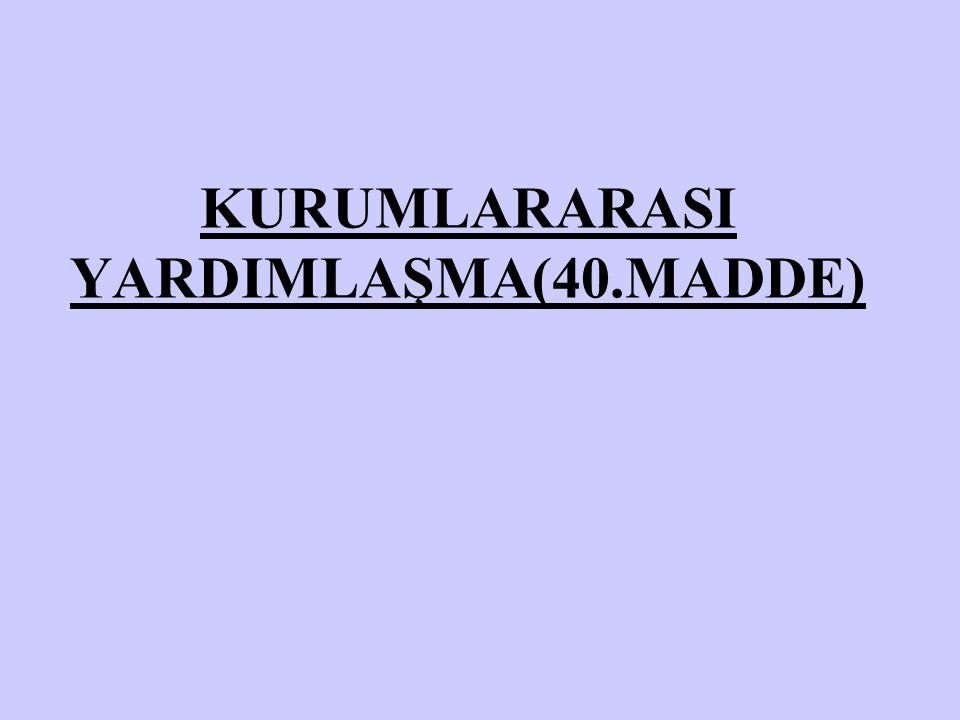 KURUMLARARASI YARDIMLAŞMA(40.MADDE)