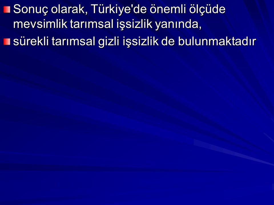 Sonuç olarak, Türkiye de önemli ölçüde mevsimlik tarımsal işsizlik yanında,