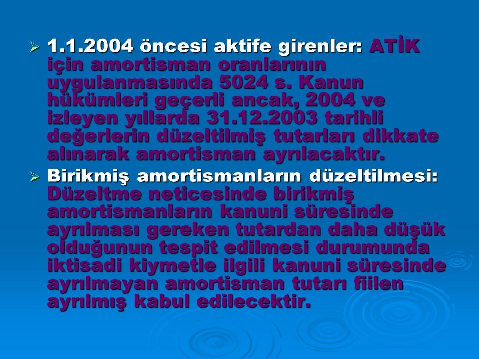 1.1.2004 öncesi aktife girenler: ATİK için amortisman oranlarının uygulanmasında 5024 s. Kanun hükümleri geçerli ancak, 2004 ve izleyen yıllarda 31.12.2003 tarihli değerlerin düzeltilmiş tutarları dikkate alınarak amortisman ayrılacaktır.