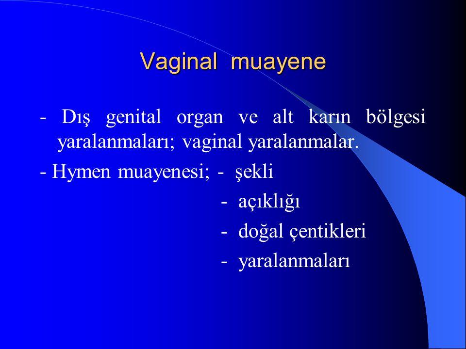 Vaginal muayene - Dış genital organ ve alt karın bölgesi yaralanmaları; vaginal yaralanmalar. - Hymen muayenesi; - şekli.