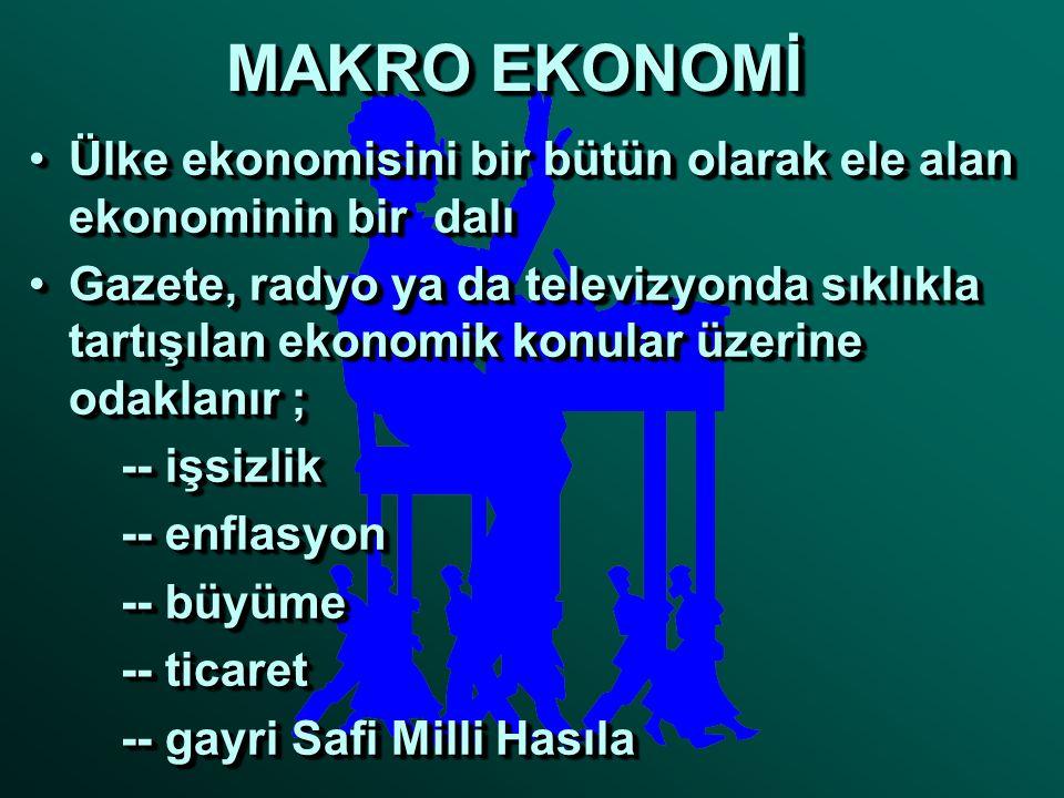 MAKRO EKONOMİ Ülke ekonomisini bir bütün olarak ele alan ekonominin bir dalı.