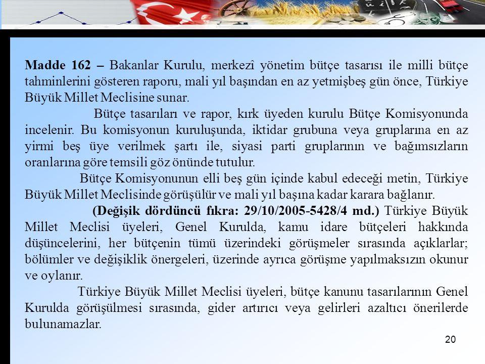 Madde 162 – Bakanlar Kurulu, merkezî yönetim bütçe tasarısı ile milli bütçe tahminlerini gösteren raporu, mali yıl başından en az yetmişbeş gün önce, Türkiye Büyük Millet Meclisine sunar.