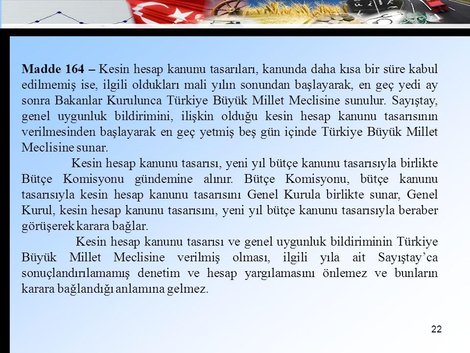 Madde 164 – Kesin hesap kanunu tasarıları, kanunda daha kısa bir süre kabul edilmemiş ise, ilgili oldukları mali yılın sonundan başlayarak, en geç yedi ay sonra Bakanlar Kurulunca Türkiye Büyük Millet Meclisine sunulur. Sayıştay, genel uygunluk bildirimini, ilişkin olduğu kesin hesap kanunu tasarısının verilmesinden başlayarak en geç yetmiş beş gün içinde Türkiye Büyük Millet Meclisine sunar.