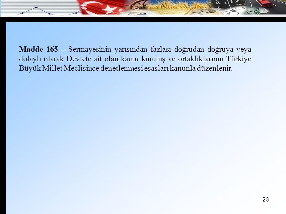 Madde 165 – Sermayesinin yarısından fazlası doğrudan doğruya veya dolaylı olarak Devlete ait olan kamu kuruluş ve ortaklıklarının Türkiye Büyük Millet Meclisince denetlenmesi esasları kanunla düzenlenir.