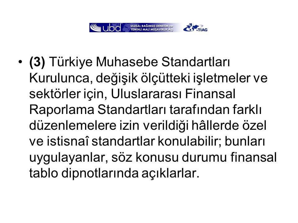 (3) Türkiye Muhasebe Standartları Kurulunca, değişik ölçütteki işletmeler ve sektörler için, Uluslararası Finansal Raporlama Standartları tarafından farklı düzenlemelere izin verildiği hâllerde özel ve istisnaî standartlar konulabilir; bunları uygulayanlar, söz konusu durumu finansal tablo dipnotlarında açıklarlar.