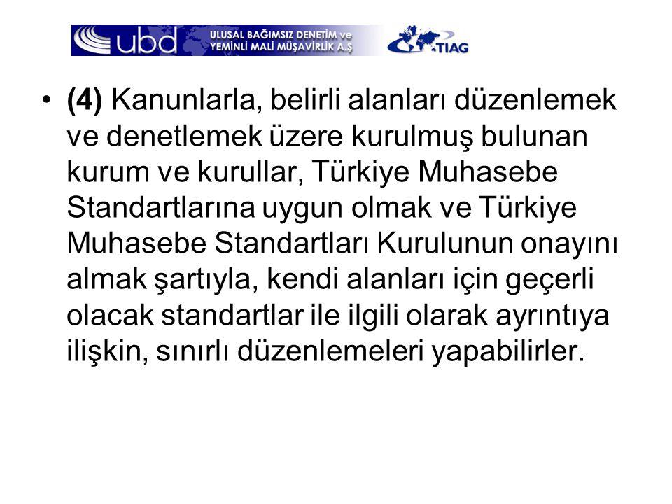 (4) Kanunlarla, belirli alanları düzenlemek ve denetlemek üzere kurulmuş bulunan kurum ve kurullar, Türkiye Muhasebe Standartlarına uygun olmak ve Türkiye Muhasebe Standartları Kurulunun onayını almak şartıyla, kendi alanları için geçerli olacak standartlar ile ilgili olarak ayrıntıya ilişkin, sınırlı düzenlemeleri yapabilirler.