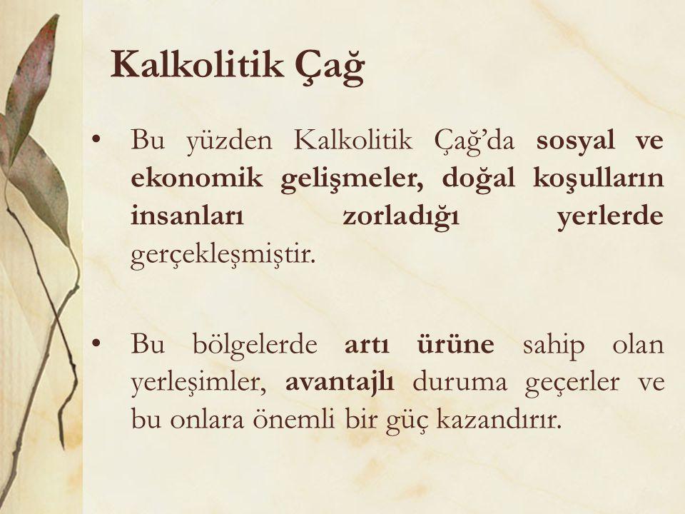 Kalkolitik Çağ Bu yüzden Kalkolitik Çağ'da sosyal ve ekonomik gelişmeler, doğal koşulların insanları zorladığı yerlerde gerçekleşmiştir.