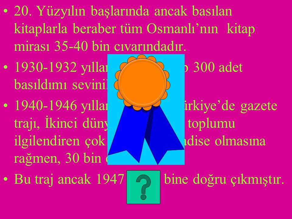 20. Yüzyılın başlarında ancak basılan kitaplarla beraber tüm Osmanlı'nın kitap mirası 35-40 bin cıvarındadır.