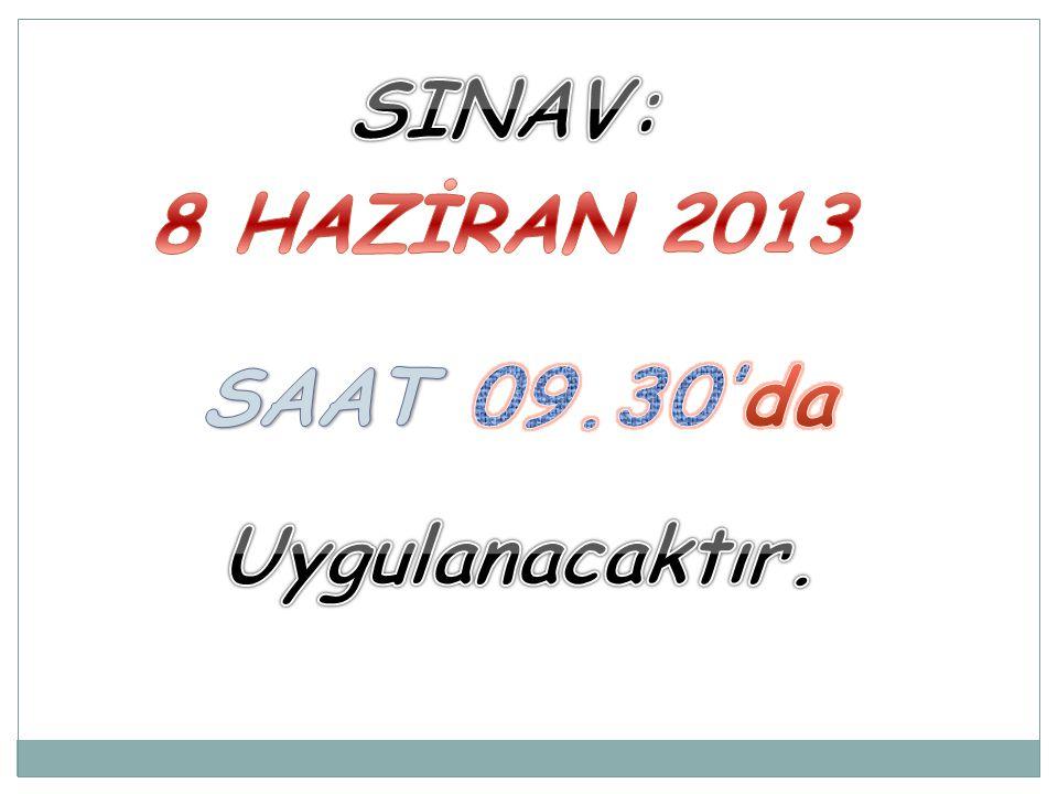SINAV: 8 HAZİRAN 2013 SAAT 09.30'da Uygulanacaktır.