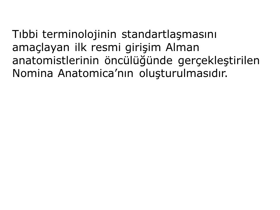 Tıbbi terminolojinin standartlaşmasını amaçlayan ilk resmi girişim Alman anatomistlerinin öncülüğünde gerçekleştirilen Nomina Anatomica'nın oluşturulmasıdır.