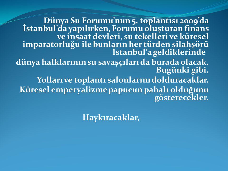 Dünya Su Forumu'nun 5. toplantısı 2009'da İstanbul'da yapılırken, Forumu oluşturan finans ve inşaat devleri, su tekelleri ve küresel imparatorluğu ile bunların her türden silahşörü İstanbul'a geldiklerinde