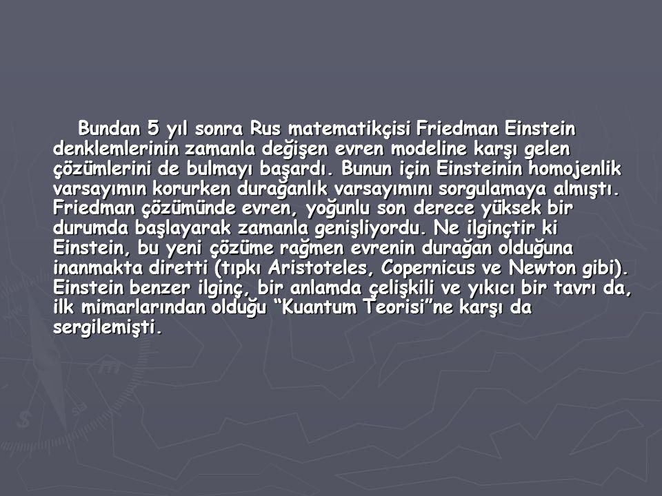 Bundan 5 yıl sonra Rus matematikçisi Friedman Einstein denklemlerinin zamanla değişen evren modeline karşı gelen çözümlerini de bulmayı başardı.