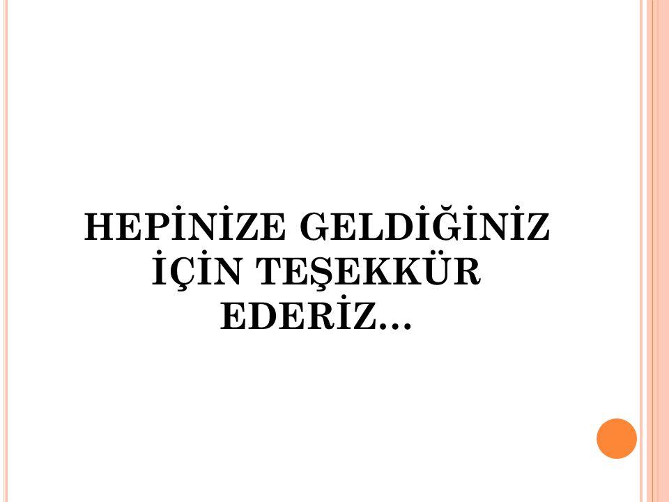 HEPİNİZE GELDİĞİNİZ İÇİN TEŞEKKÜR EDERİZ…