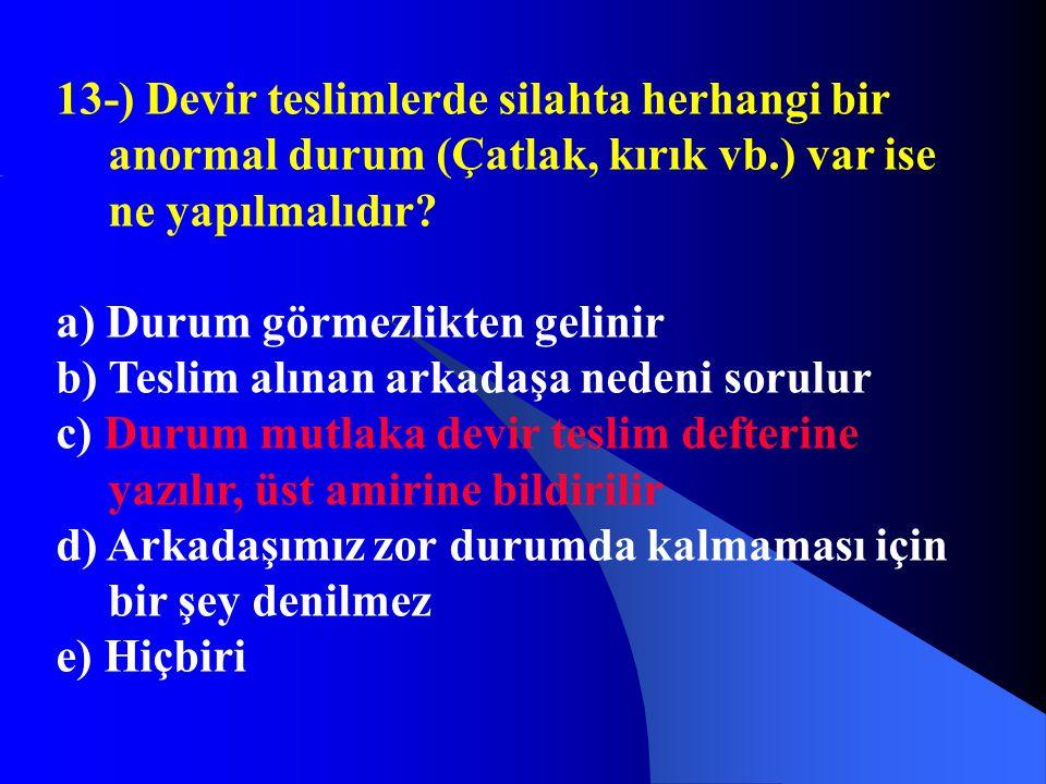 13-) Devir teslimlerde silahta herhangi bir anormal durum (Çatlak, kırık vb.) var ise ne yapılmalıdır