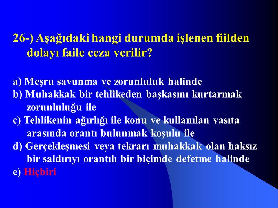26-) Aşağıdaki hangi durumda işlenen fiilden dolayı faile ceza verilir