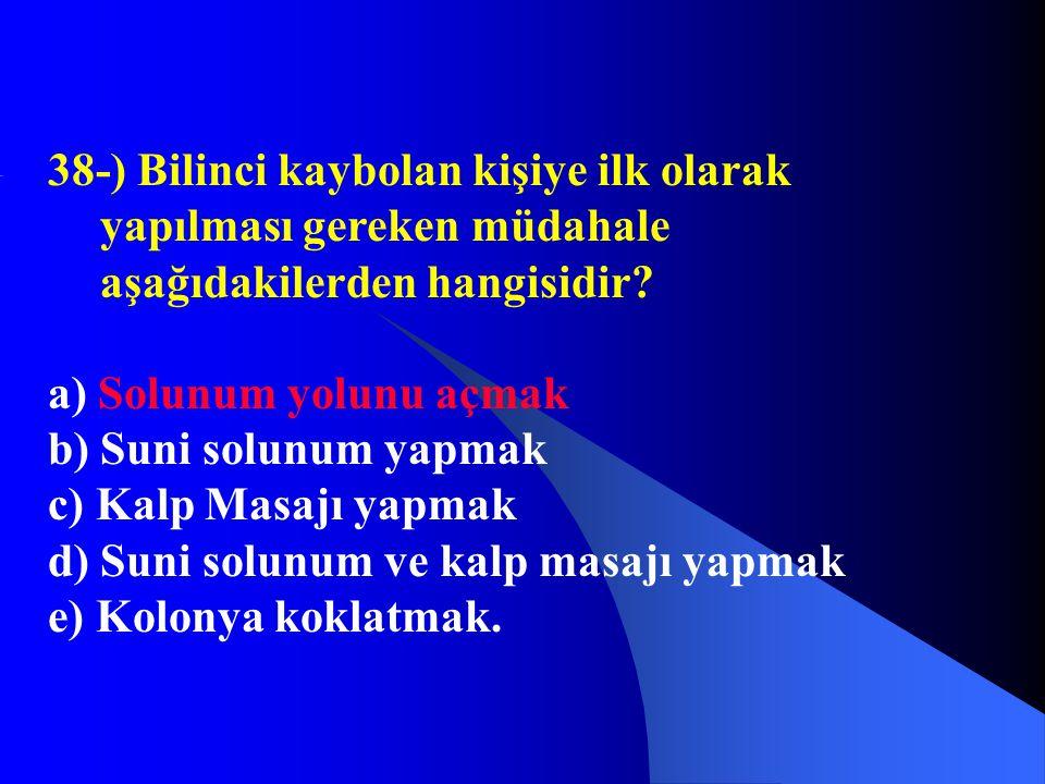 38-) Bilinci kaybolan kişiye ilk olarak yapılması gereken müdahale aşağıdakilerden hangisidir