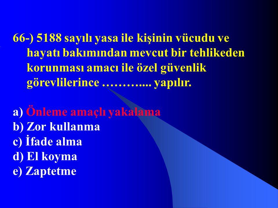 66-) 5188 sayılı yasa ile kişinin vücudu ve hayatı bakımından mevcut bir tehlikeden korunması amacı ile özel güvenlik görevlilerince ……….... yapılır.