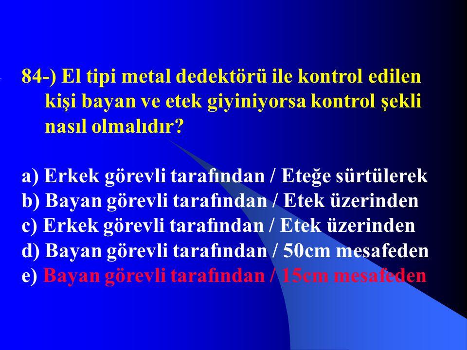 84-) El tipi metal dedektörü ile kontrol edilen kişi bayan ve etek giyiniyorsa kontrol şekli nasıl olmalıdır
