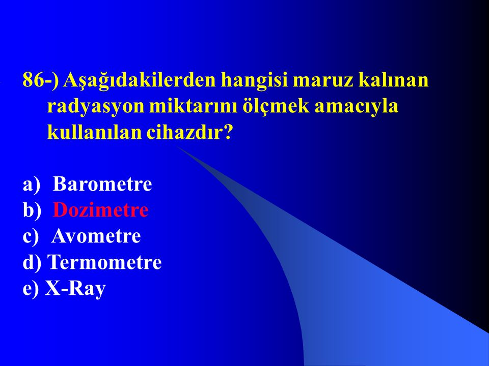86-) Aşağıdakilerden hangisi maruz kalınan radyasyon miktarını ölçmek amacıyla kullanılan cihazdır