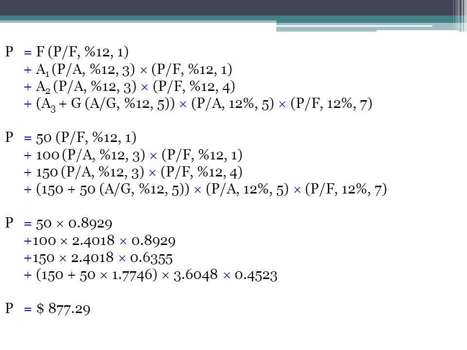 P = F (P/F, %12, 1) + A1 (P/A, %12, 3) × (P/F, %12, 1) + A2 (P/A, %12, 3) × (P/F, %12, 4) + (A3 + G (A/G, %12, 5)) × (P/A, 12%, 5) × (P/F, 12%, 7)