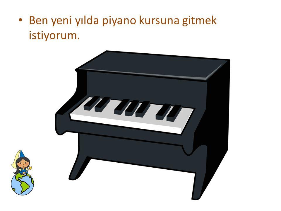 Ben yeni yılda piyano kursuna gitmek istiyorum.
