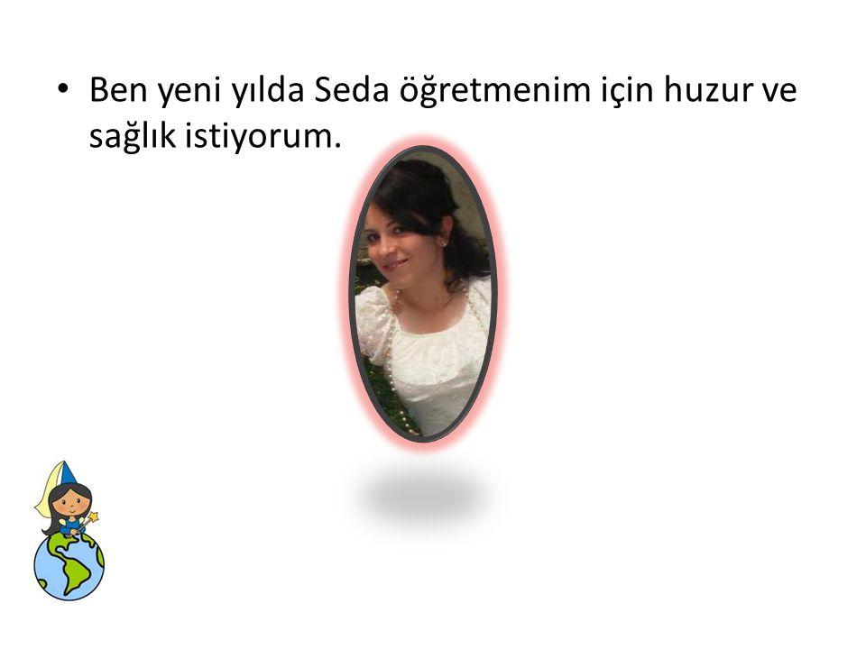 Ben yeni yılda Seda öğretmenim için huzur ve sağlık istiyorum.