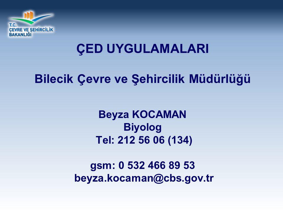 ÇED UYGULAMALARI Bilecik Çevre ve Şehircilik Müdürlüğü Beyza KOCAMAN Biyolog Tel: 212 56 06 (134) gsm: 0 532 466 89 53 beyza.kocaman@cbs.gov.tr