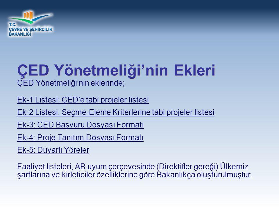 ÇED Yönetmeliği'nin Ekleri ÇED Yönetmeliği'nin eklerinde; Ek-1 Listesi: ÇED'e tabi projeler listesi Ek-2 Listesi: Seçme-Eleme Kriterlerine tabi projeler listesi Ek-3: ÇED Başvuru Dosyası Formatı Ek-4: Proje Tanıtım Dosyası Formatı Ek-5: Duyarlı Yöreler Faaliyet listeleri, AB uyum çerçevesinde (Direktifler gereği) Ülkemiz şartlarına ve kirleticiler özelliklerine göre Bakanlıkça oluşturulmuştur.