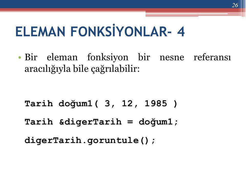 ELEMAN FONKSİYONLAR- 4 Bir eleman fonksiyon bir nesne referansı aracılığıyla bile çağrılabilir: Tarih doğum1( 3, 12, 1985 )