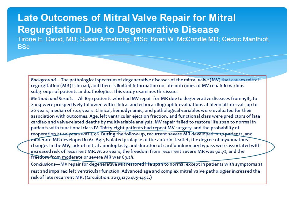 Late Outcomes of Mitral Valve Repair for Mitral Regurgitation Due to Degenerative Disease Tirone E. David, MD; Susan Armstrong, MSc; Brian W. McCrindle MD; Cedric Manlhiot, BSc