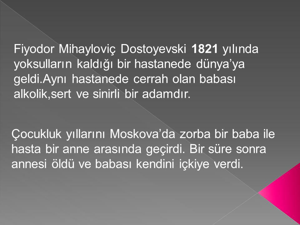 Fiyodor Mihayloviç Dostoyevski 1821 yılında yoksulların kaldığı bir hastanede dünya'ya geldi.Aynı hastanede cerrah olan babası alkolik,sert ve sinirli bir adamdır.