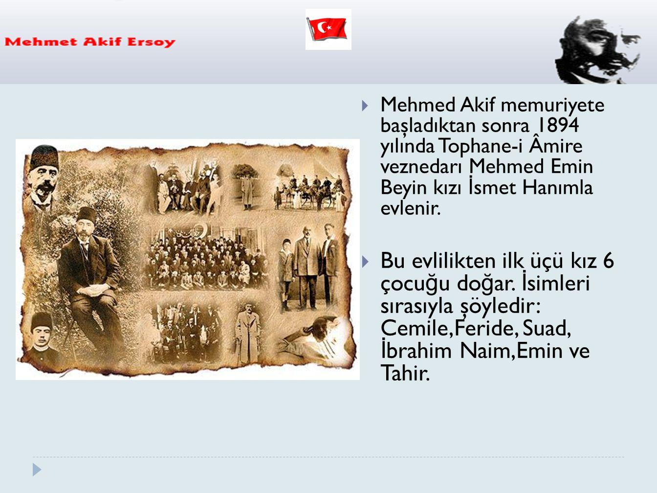 Mehmed Akif memuriyete başladıktan sonra 1894 yılında Tophane-i Âmire veznedarı Mehmed Emin Beyin kızı İsmet Hanımla evlenir.